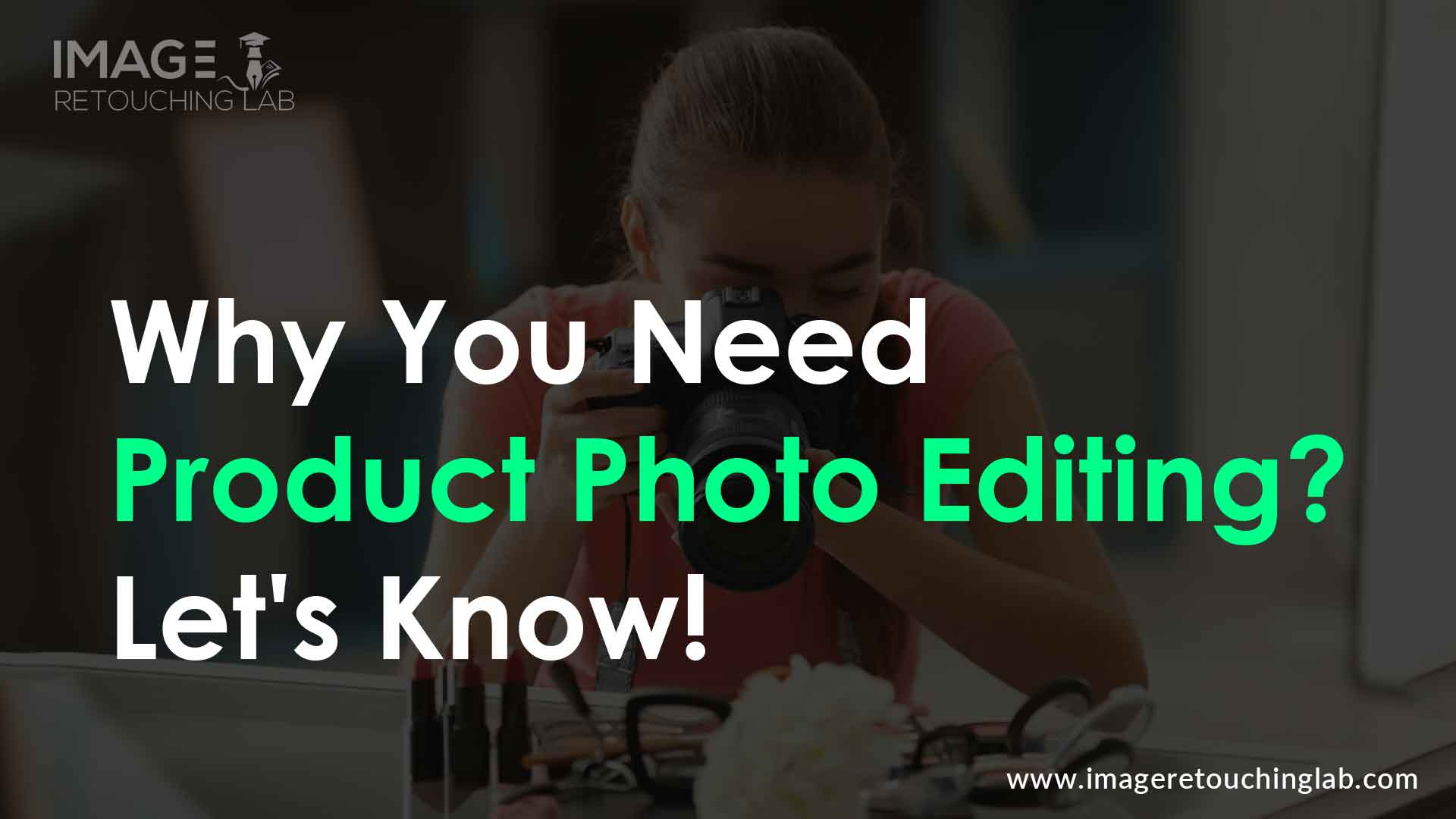 Why You Need Product Photo Editing? Let's Know!