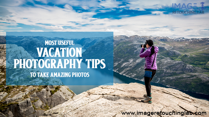 Most Useful Vacation Photography Tips To Take Amazing Photos