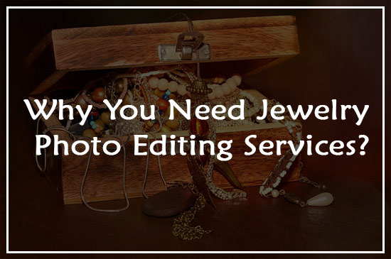 Why-You-Need-Jewelry-Photo-Editing-Services