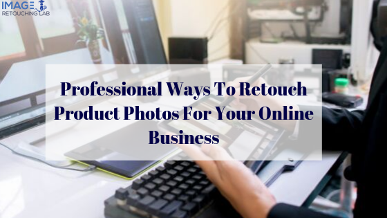 Professional Ways To Retouch Product Photos For Your Online Business